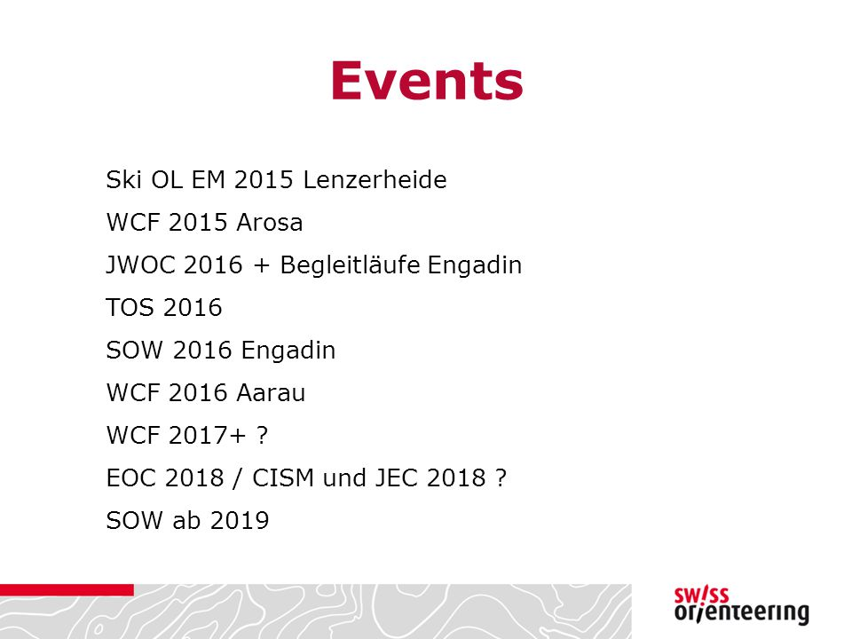 Events Ski OL EM 2015 Lenzerheide WCF 2015 Arosa JWOC 2016 + Begleitläufe Engadin TOS 2016 SOW 2016 Engadin WCF 2016 Aarau WCF 2017+ ? EOC 2018 / CISM