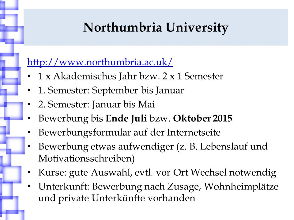 Northumbria University http://www.northumbria.ac.uk/ 1 x Akademisches Jahr bzw. 2 x 1 Semester 1. Semester: September bis Januar 2. Semester: Januar b