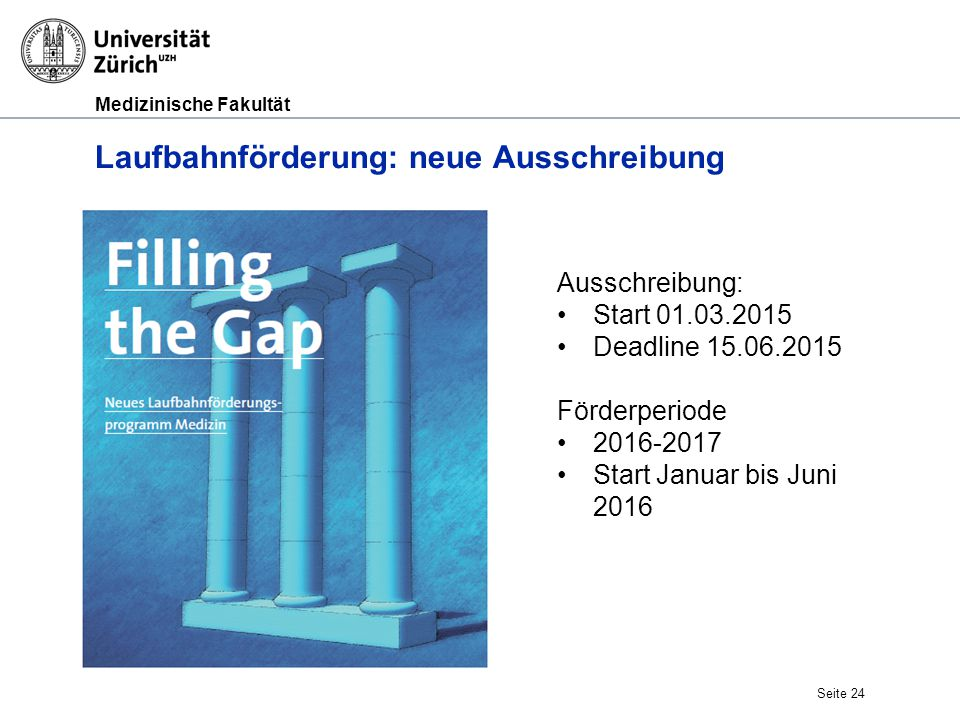 Medizinische Fakultät Laufbahnförderung: neue Ausschreibung Seite 24 Ausschreibung: Start 01.03.2015 Deadline 15.06.2015 Förderperiode 2016-2017 Start
