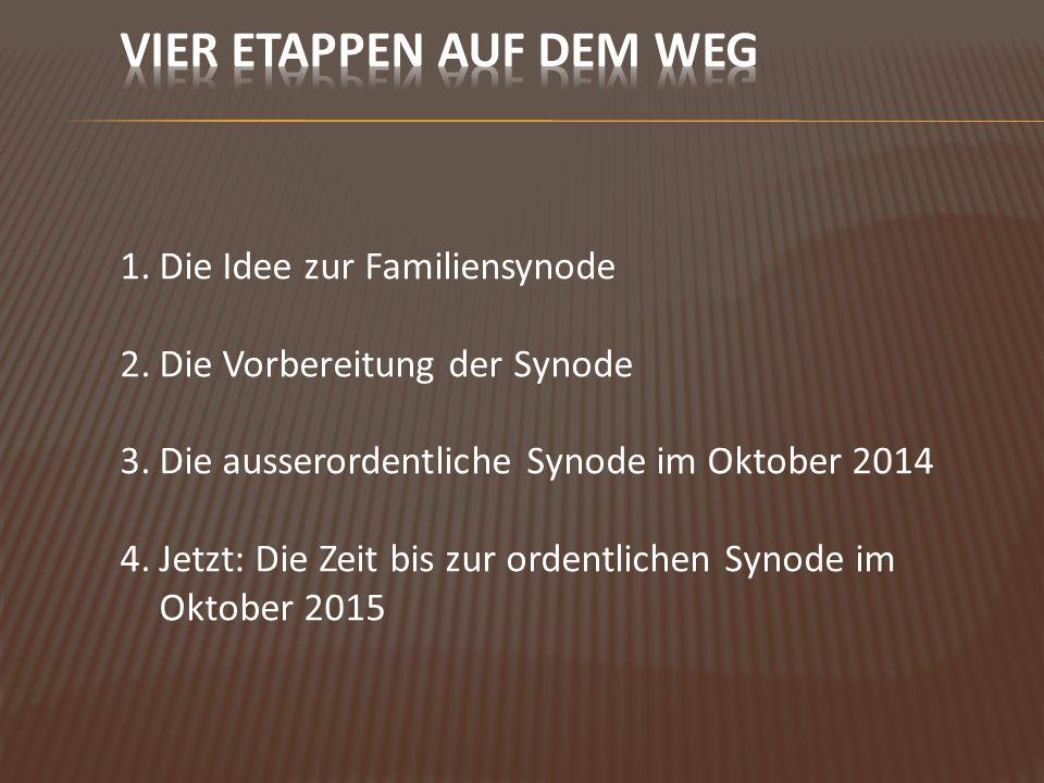 1.Die Idee zur Familiensynode 2.Die Vorbereitung der Synode 3.Die ausserordentliche Synode im Oktober 2014 4.Jetzt: Die Zeit bis zur ordentlichen Synode im Oktober 2015