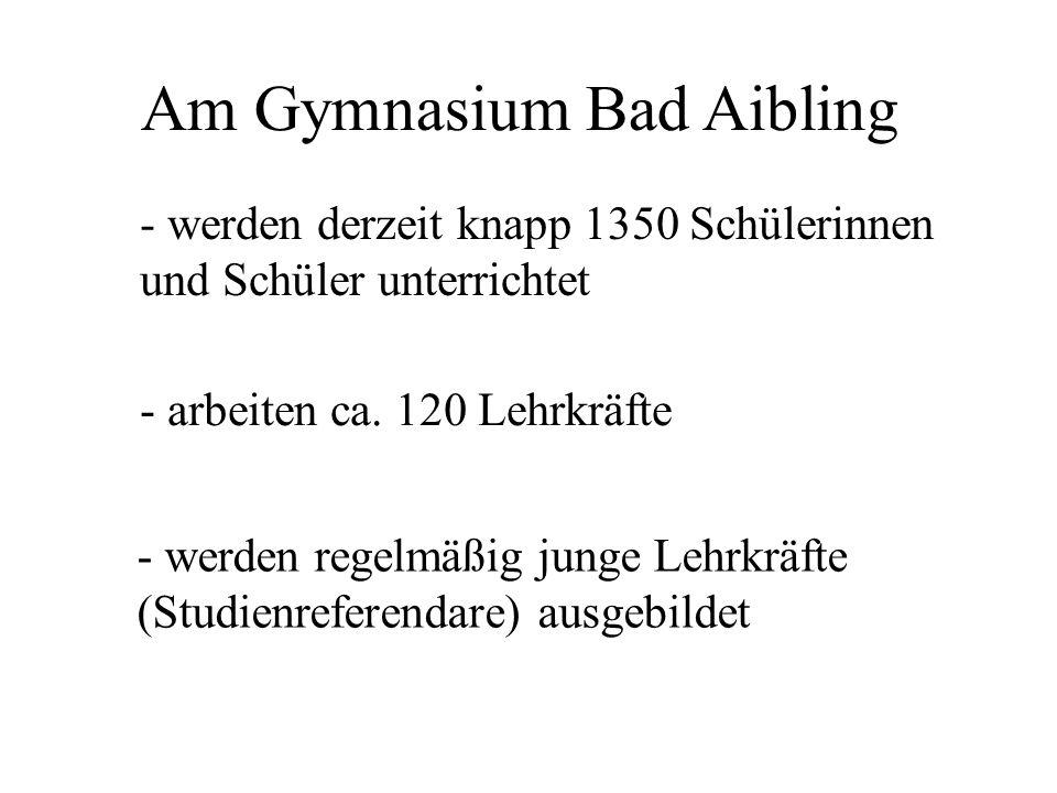 Am Gymnasium Bad Aibling - werden derzeit knapp 1350 Schülerinnen und Schüler unterrichtet - arbeiten ca. 120 Lehrkräfte - werden regelmäßig junge Leh