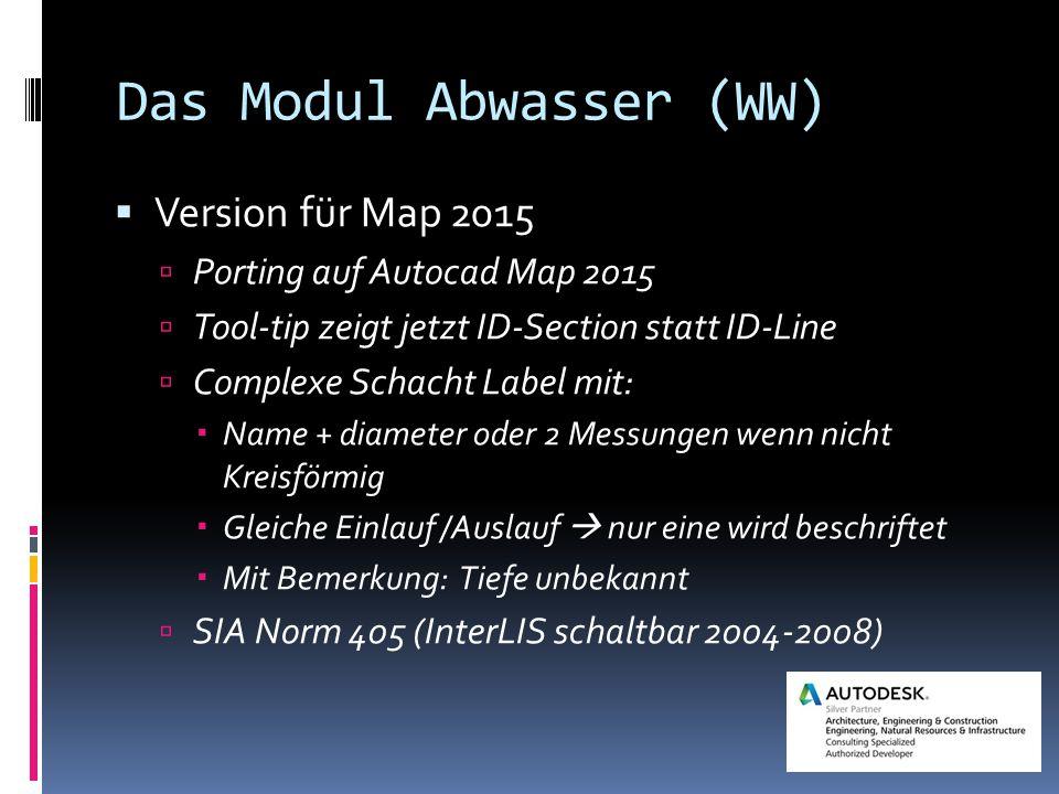 Das Modul Abwasser (WW)  Version für Map 2015  Porting auf Autocad Map 2015  Tool-tip zeigt jetzt ID-Section statt ID-Line  Complexe Schacht Label mit:  Name + diameter oder 2 Messungen wenn nicht Kreisförmig  Gleiche Einlauf /Auslauf  nur eine wird beschriftet  Mit Bemerkung: Tiefe unbekannt  SIA Norm 405 (InterLIS schaltbar 2004-2008)