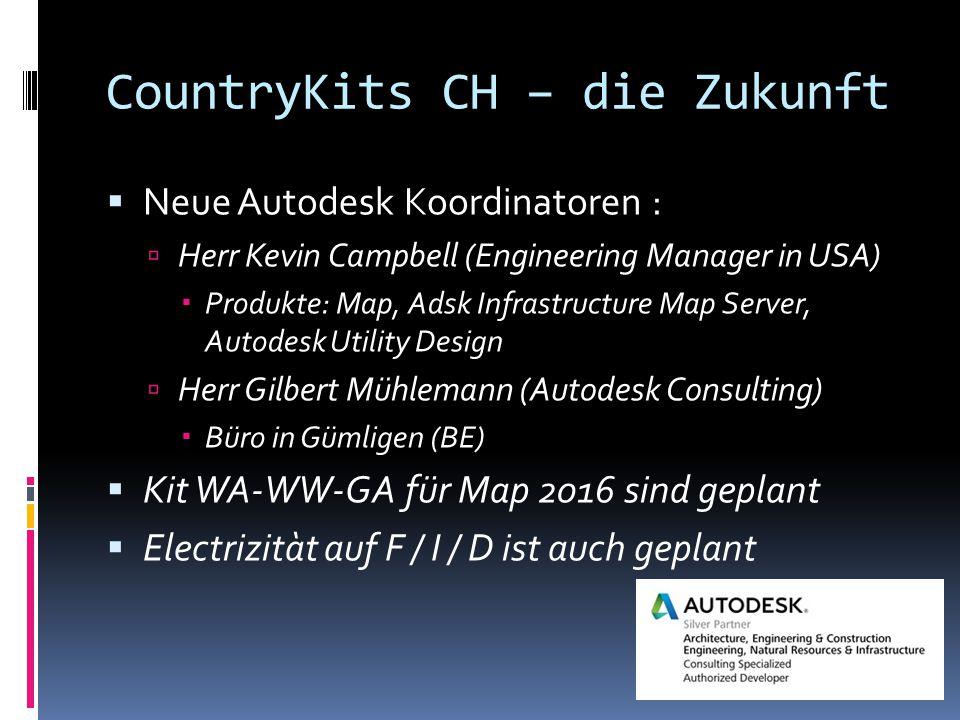 CountryKits CH – die Zukunft  Neue Autodesk Koordinatoren :  Herr Kevin Campbell (Engineering Manager in USA)  Produkte: Map, Adsk Infrastructure Map Server, Autodesk Utility Design  Herr Gilbert Mühlemann (Autodesk Consulting)  Büro in Gümligen (BE)  Kit WA-WW-GA für Map 2016 sind geplant  Electrizitàt auf F / I / D ist auch geplant