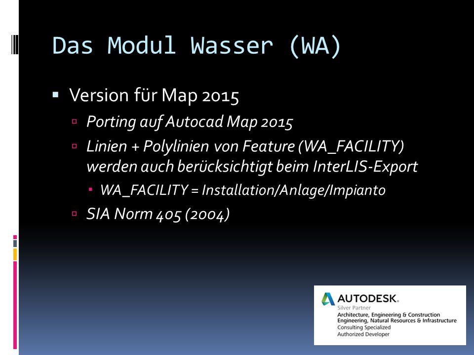 Das Modul Wasser (WA)  Version für Map 2015  Porting auf Autocad Map 2015  Linien + Polylinien von Feature (WA_FACILITY) werden auch berücksichtigt beim InterLIS-Export  WA_FACILITY = Installation/Anlage/Impianto  SIA Norm 405 (2004)