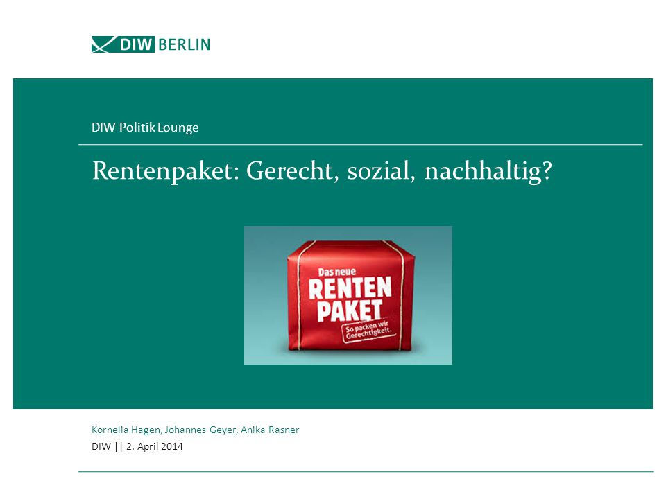 Rentenpaket: Gerecht, sozial, nachhaltig? DIW Politik Lounge Kornelia Hagen, Johannes Geyer, Anika Rasner DIW || 2. April 2014