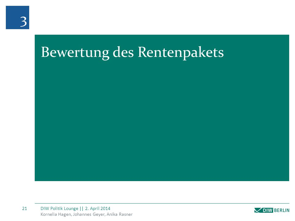Kornelia Hagen, Johannes Geyer, Anika Rasner DIW Politik Lounge || 2. April 2014 21 3 Bewertung des Rentenpakets