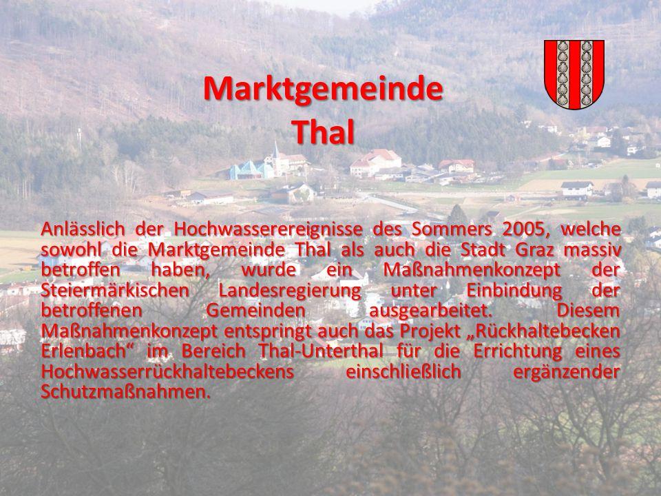 Marktgemeinde Thal Anlässlich der Hochwasserereignisse des Sommers 2005, welche sowohl die Marktgemeinde Thal als auch die Stadt Graz massiv betroffen haben, wurde ein Maßnahmenkonzept der Steiermärkischen Landesregierung unter Einbindung der betroffenen Gemeinden ausgearbeitet.