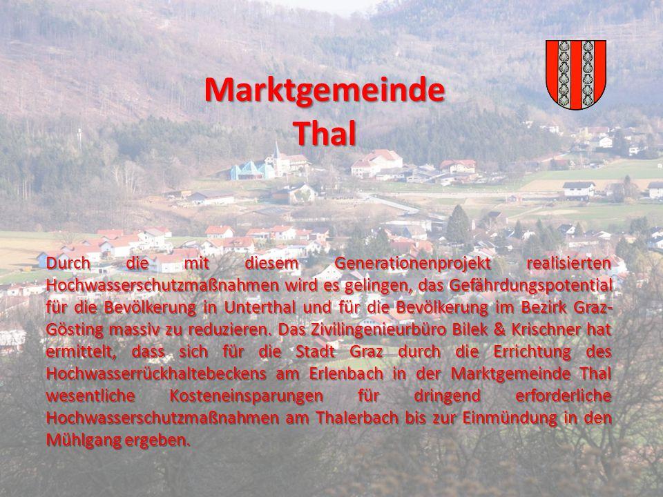 Marktgemeinde Thal Durch die mit diesem Generationenprojekt realisierten Hochwasserschutzmaßnahmen wird es gelingen, das Gefährdungspotential für die Bevölkerung in Unterthal und für die Bevölkerung im Bezirk Graz- Gösting massiv zu reduzieren.