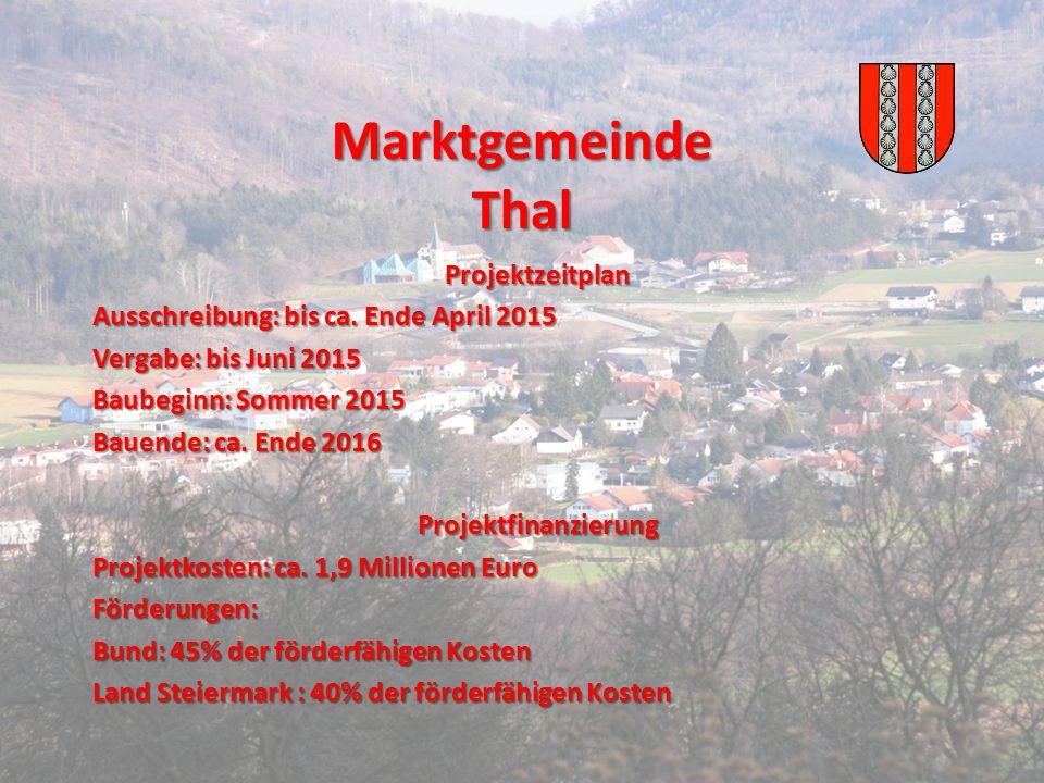 Marktgemeinde Thal Projektzeitplan Ausschreibung: bis ca. Ende April 2015 Vergabe: bis Juni 2015 Baubeginn: Sommer 2015 Bauende: ca. Ende 2016 Projekt