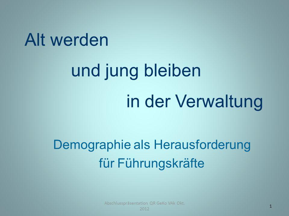 Alt werden und jung bleiben in der Verwaltung Demographie als Herausforderung für Führungskräfte Abschlusspräsentation QR GeKo VAk Okt. 2012 1
