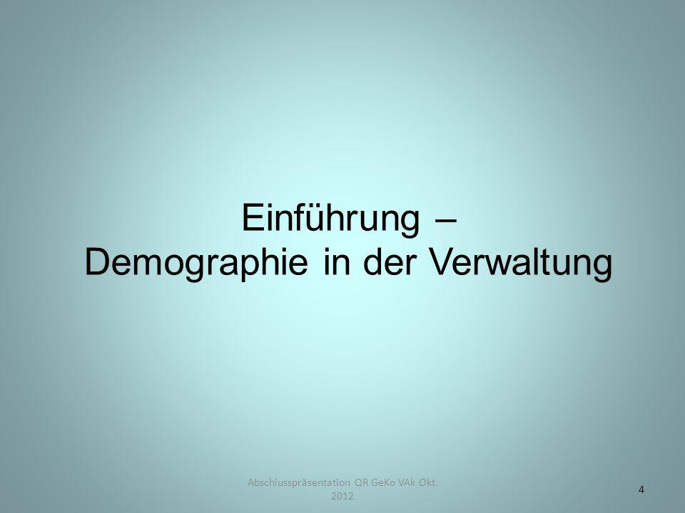 Einführung – Demographie in der Verwaltung Abschlusspräsentation QR GeKo VAk Okt. 2012 4