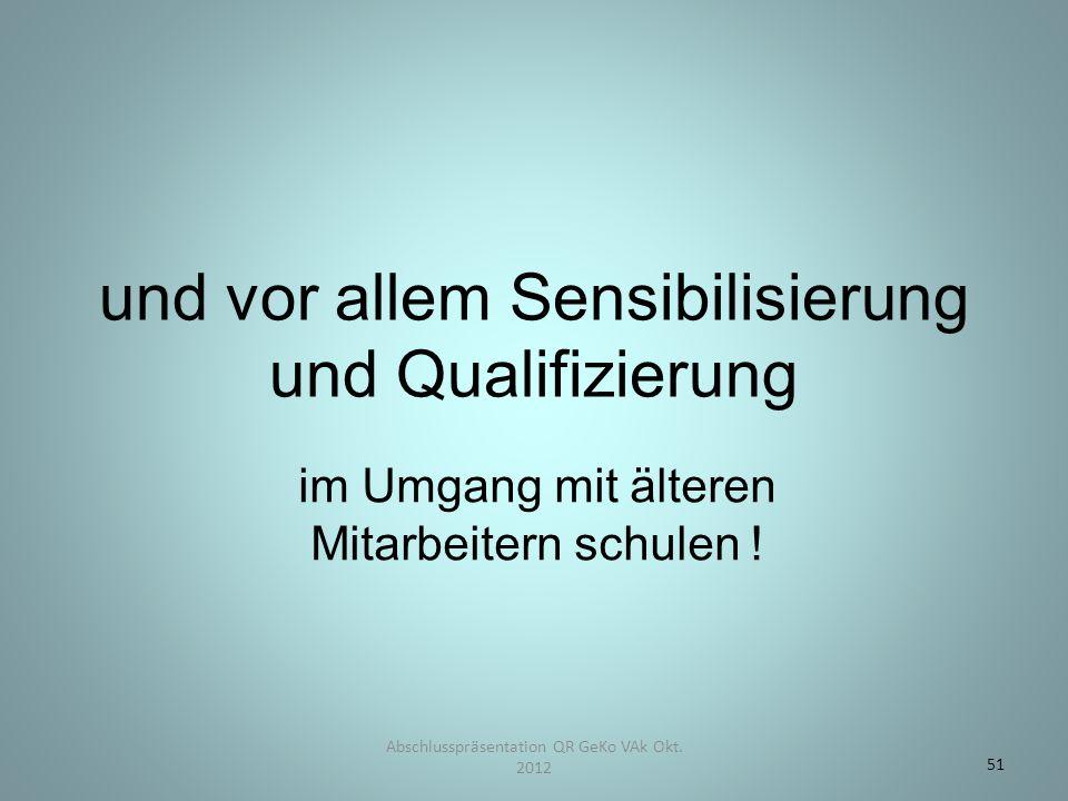und vor allem Sensibilisierung und Qualifizierung im Umgang mit älteren Mitarbeitern schulen ! Abschlusspräsentation QR GeKo VAk Okt. 2012 51