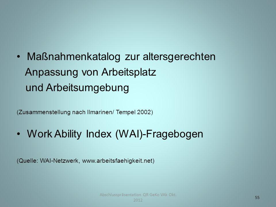 Maßnahmenkatalog zur altersgerechten Anpassung von Arbeitsplatz und Arbeitsumgebung (Zusammenstellung nach Ilmarinen/ Tempel 2002) Work Ability Index (WAI)-Fragebogen (Quelle: WAI-Netzwerk, www.arbeitsfaehigkeit.net) Abschlusspräsentation QR GeKo VAk Okt.