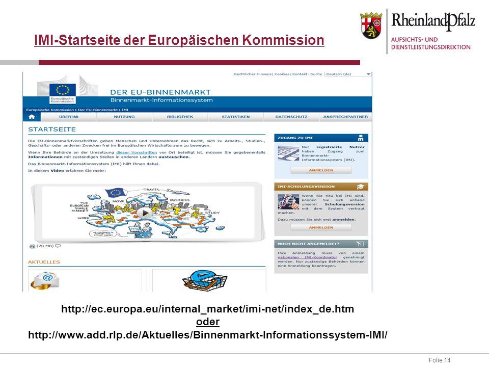 Folie 14 IMI-Startseite der Europäischen Kommission http://ec.europa.eu/internal_market/imi-net/index_de.htm oder http://www.add.rlp.de/Aktuelles/Binnenmarkt-Informationssystem-IMI/