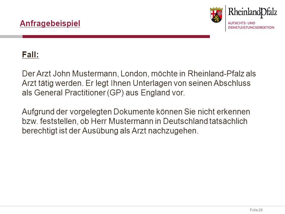 Folie 26 Anfragebeispiel Fall: Der Arzt John Mustermann, London, möchte in Rheinland-Pfalz als Arzt tätig werden.