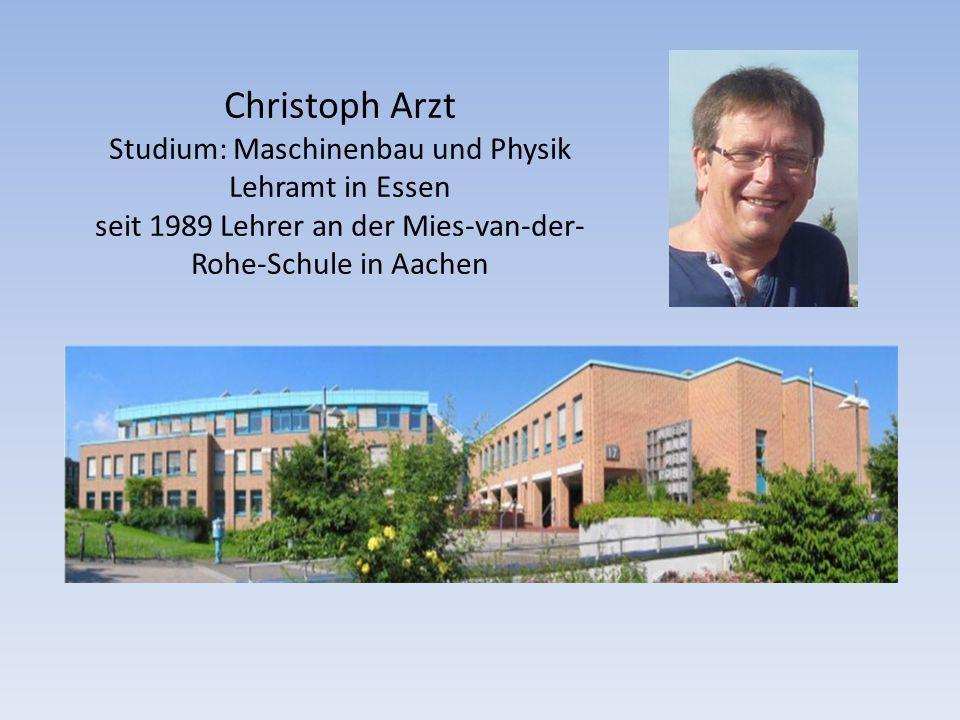 Christoph Arzt Studium: Maschinenbau und Physik Lehramt in Essen seit 1989 Lehrer an der Mies-van-der- Rohe-Schule in Aachen