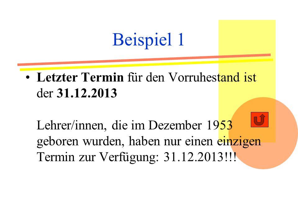 Beispiel 1 Letzter Termin für den Vorruhestand ist der 31.12.2013 Lehrer/innen, die im Dezember 1953 geboren wurden, haben nur einen einzigen Termin zur Verfügung: 31.12.2013!!!