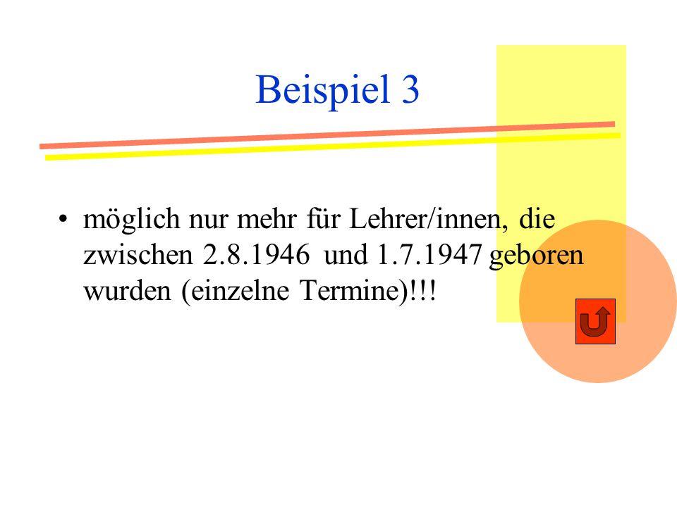 Beispiel 3 möglich nur mehr für Lehrer/innen, die zwischen 2.8.1946 und 1.7.1947 geboren wurden (einzelne Termine)!!!