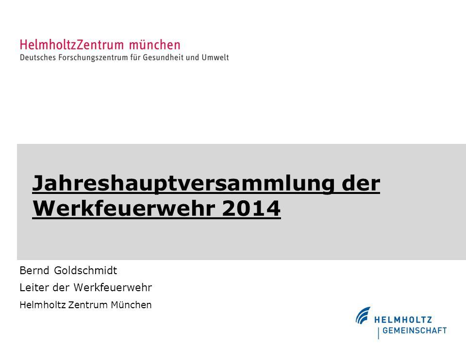 Jahreshauptversammlung der Werkfeuerwehr 2014 Bernd Goldschmidt Leiter der Werkfeuerwehr Helmholtz Zentrum München