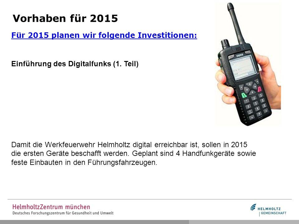 Vorhaben für 2015 Für 2015 planen wir folgende Investitionen: Einführung des Digitalfunks (1. Teil) Damit die Werkfeuerwehr Helmholtz digital erreichb