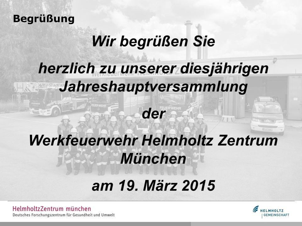 Begrüßung Wir begrüßen Sie herzlich zu unserer diesjährigen Jahreshauptversammlung der Werkfeuerwehr Helmholtz Zentrum München am 19. März 2015