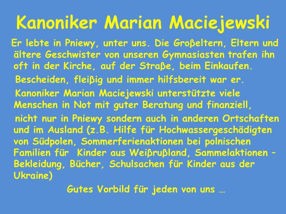 Kanoniker Marian Maciejewski Er lebte in Pniewy, unter uns. Die Groβeltern, Eltern und ältere Geschwister von unseren Gymnasiasten trafen ihn oft in d