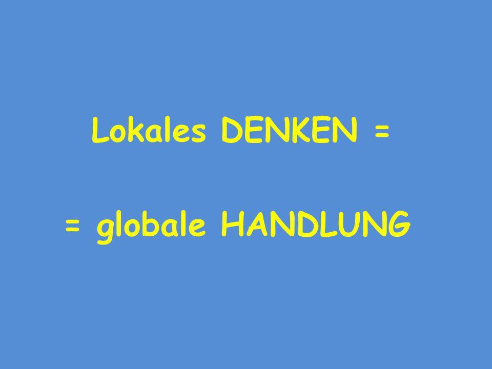 Lokales DENKEN = = globale HANDLUNG