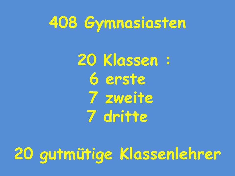 408 Gymnasiasten 20 Klassen : 6 erste 7 zweite 7 dritte 20 gutmütige Klassenlehrer