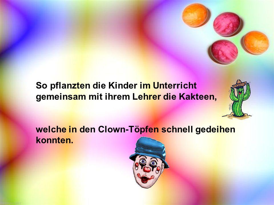 So pflanzten die Kinder im Unterricht gemeinsam mit ihrem Lehrer die Kakteen, welche in den Clown-Töpfen schnell gedeihen konnten.
