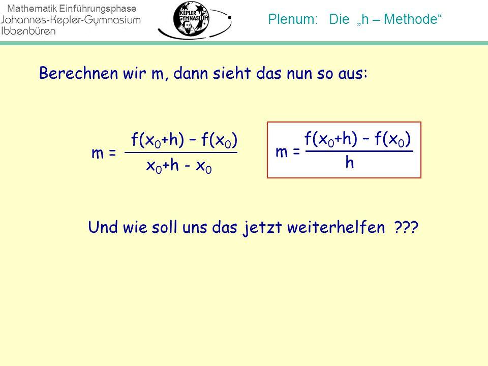 """Plenum: Die """"h – Methode"""" Mathematik Einführungsphase Berechnen wir m, dann sieht das nun so aus: m = f(x 0 +h) – f(x 0 ) x 0 +h - x 0 Und wie soll un"""