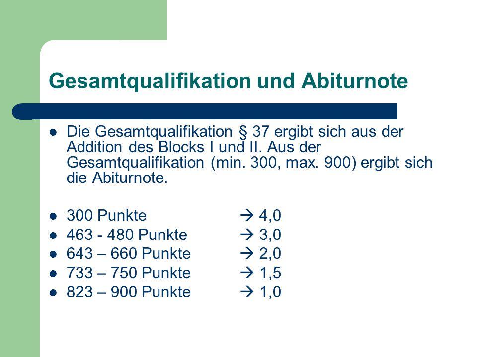 Gesamtqualifikation und Abiturnote Die Gesamtqualifikation § 37 ergibt sich aus der Addition des Blocks I und II. Aus der Gesamtqualifikation (min. 30
