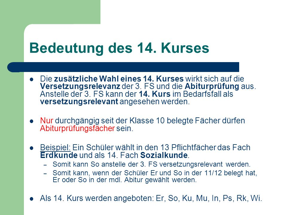 Bedeutung des 14. Kurses Die zusätzliche Wahl eines 14. Kurses wirkt sich auf die Versetzungsrelevanz der 3. FS und die Abiturprüfung aus. Anstelle de