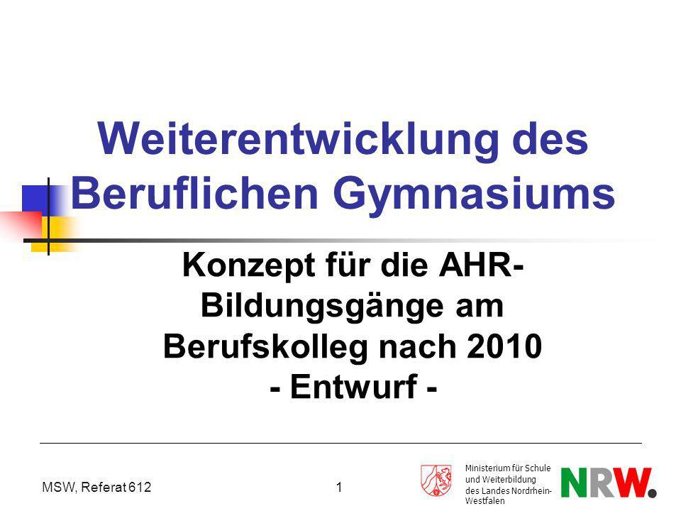MSW, Referat 612 1 Weiterentwicklung des Beruflichen Gymnasiums Konzept für die AHR- Bildungsgänge am Berufskolleg nach 2010 - Entwurf - Ministerium f