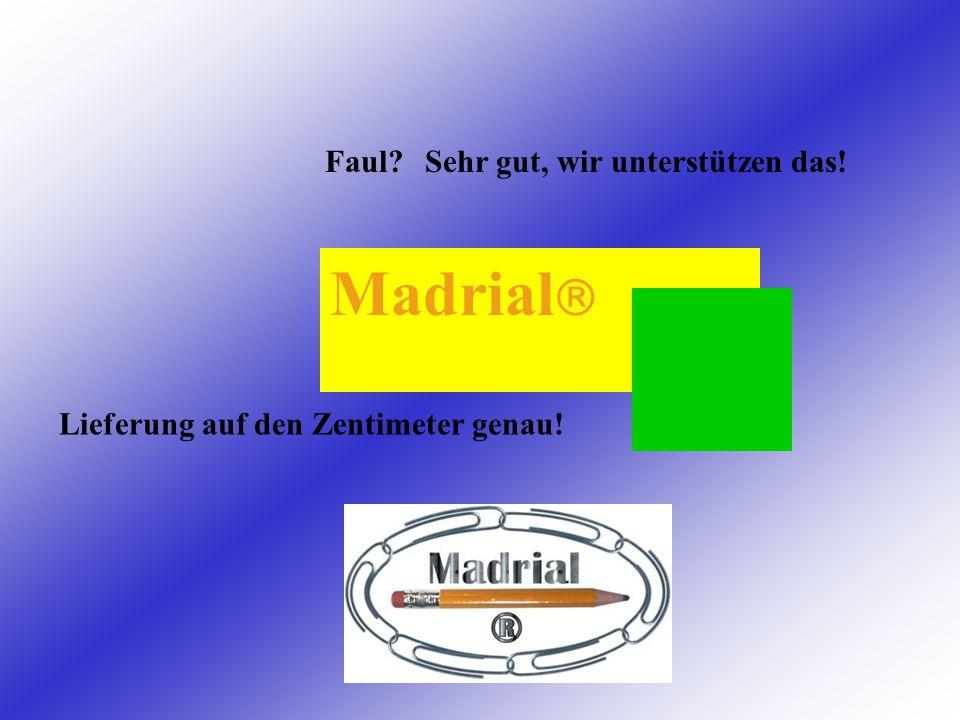 Madrial  Faul Lieferung auf den Zentimeter genau! Sehr gut, wir unterstützen das!
