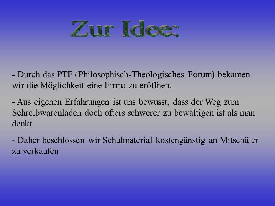 - Durch das PTF (Philosophisch-Theologisches Forum) bekamen wir die Möglichkeit eine Firma zu eröffnen.