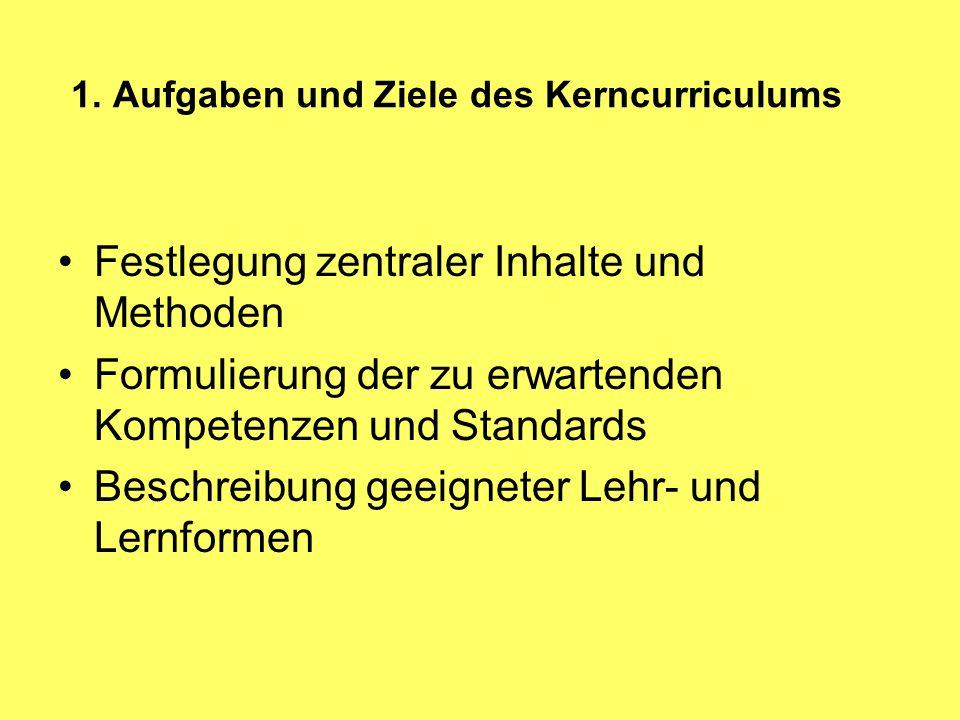1. Aufgaben und Ziele des Kerncurriculums Festlegung zentraler Inhalte und Methoden Formulierung der zu erwartenden Kompetenzen und Standards Beschrei
