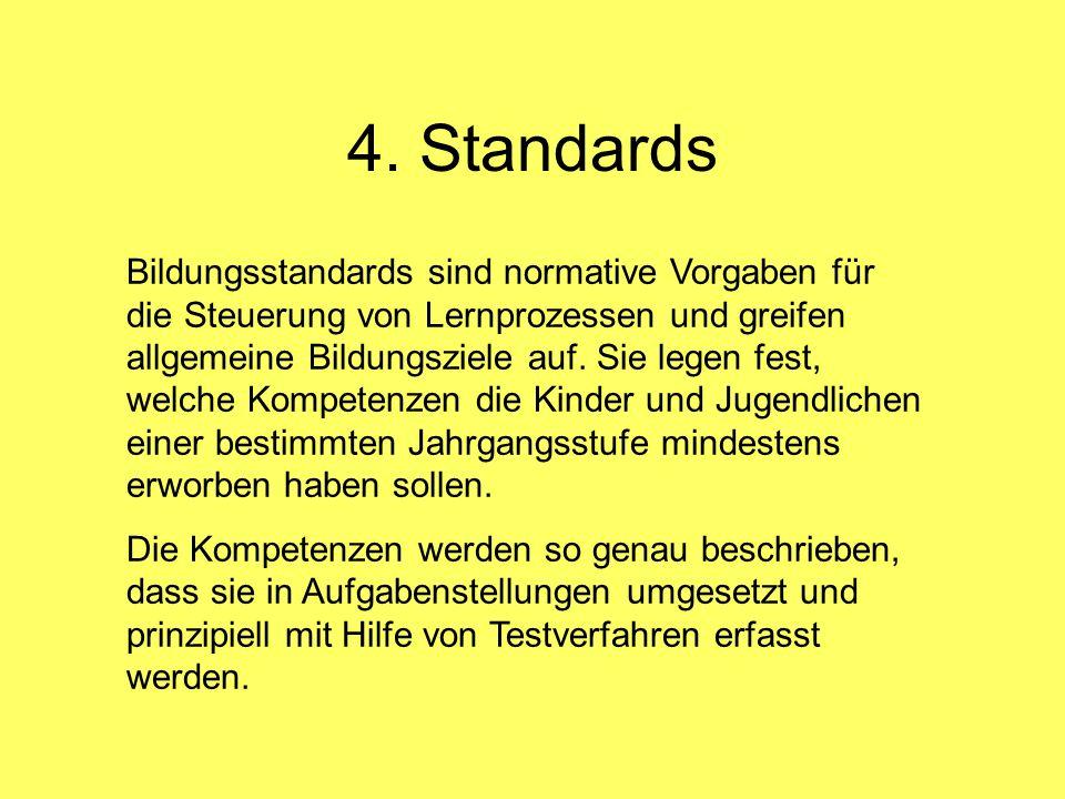 4. Standards Bildungsstandards sind normative Vorgaben für die Steuerung von Lernprozessen und greifen allgemeine Bildungsziele auf. Sie legen fest, w