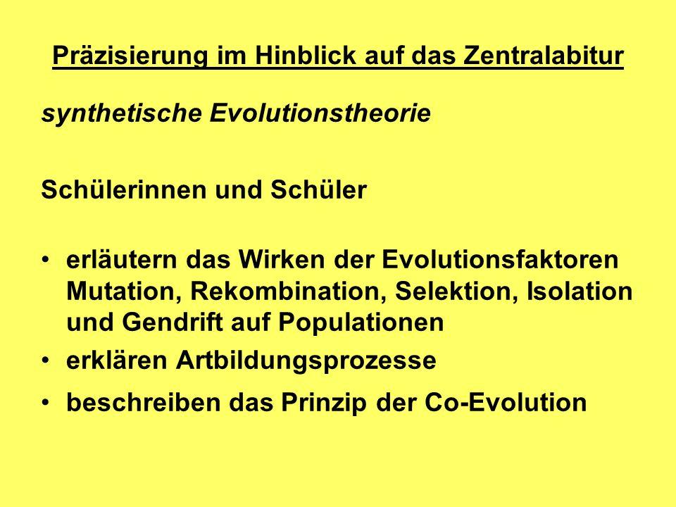 Präzisierung im Hinblick auf das Zentralabitur synthetische Evolutionstheorie Schülerinnen und Schüler erläutern das Wirken der Evolutionsfaktoren Mutation, Rekombination, Selektion, Isolation und Gendrift auf Populationen erklären Artbildungsprozesse beschreiben das Prinzip der Co-Evolution