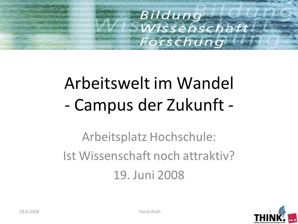 19.6.2008Horst Roth1 Arbeitswelt im Wandel - Campus der Zukunft - Arbeitsplatz Hochschule: Ist Wissenschaft noch attraktiv.
