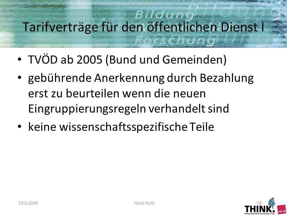 19.6.2008Horst Roth18 Tarifverträge für den öffentlichen Dienst I TVÖD ab 2005 (Bund und Gemeinden) gebührende Anerkennung durch Bezahlung erst zu beurteilen wenn die neuen Eingruppierungsregeln verhandelt sind keine wissenschaftsspezifische Teile