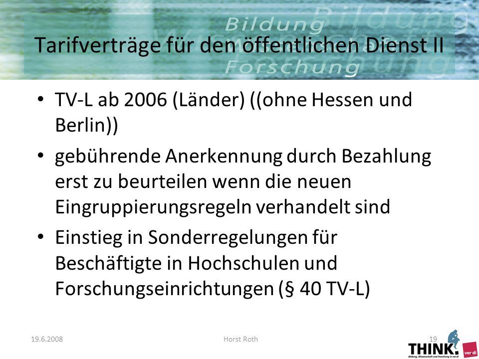 19.6.2008Horst Roth19 Tarifverträge für den öffentlichen Dienst II TV-L ab 2006 (Länder) ((ohne Hessen und Berlin)) gebührende Anerkennung durch Bezahlung erst zu beurteilen wenn die neuen Eingruppierungsregeln verhandelt sind Einstieg in Sonderregelungen für Beschäftigte in Hochschulen und Forschungseinrichtungen (§ 40 TV-L)