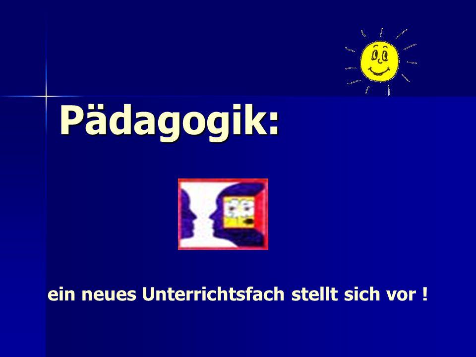 Pädagogik: ein neues Unterrichtsfach stellt sich vor !