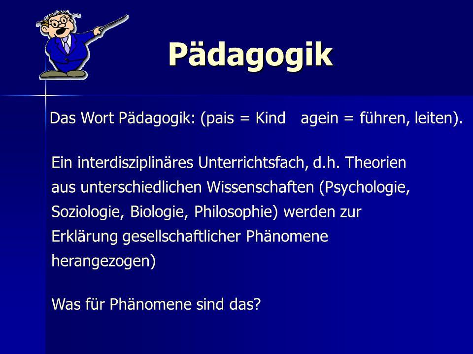 Pädagogik Das Wort Pädagogik: (pais = Kind agein = führen, leiten). Ein interdisziplinäres Unterrichtsfach, d.h. Theorien aus unterschiedlichen Wissen