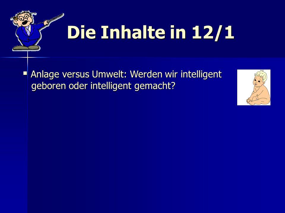 Die Inhalte in 12/1  Anlage versus Umwelt: Werden wir intelligent geboren oder intelligent gemacht? geboren oder intelligent gemacht?