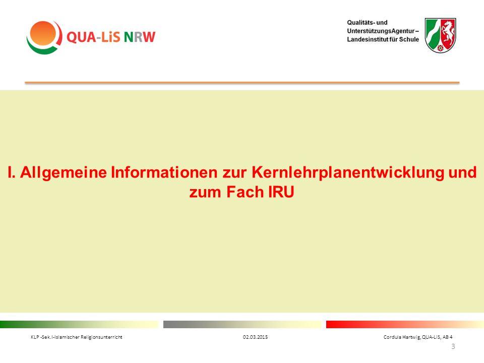 I. Allgemeine Informationen zur Kernlehrplanentwicklung und zum Fach IRU KLP -Sek.I-Islamischer Religionsunterricht 02.03.2015 Cordula Hartwig, QUA-Li