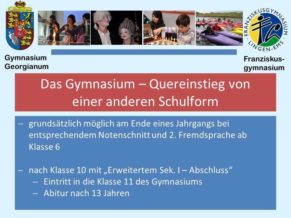 Das Gymnasium – Quereinstieg von einer anderen Schulform  grundsätzlich möglich am Ende eines Jahrgangs bei entsprechendem Notenschnitt und 2.