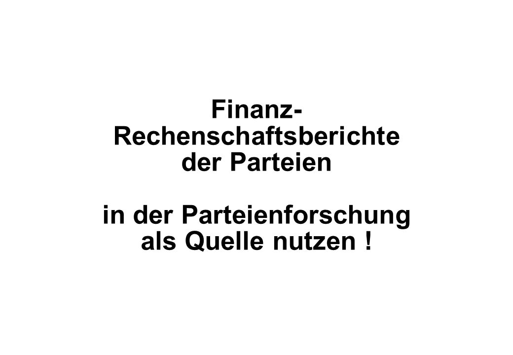 Juli 2008 Finanz- Rechenschaftsberichte der Parteien in der Parteienforschung als Quelle nutzen !