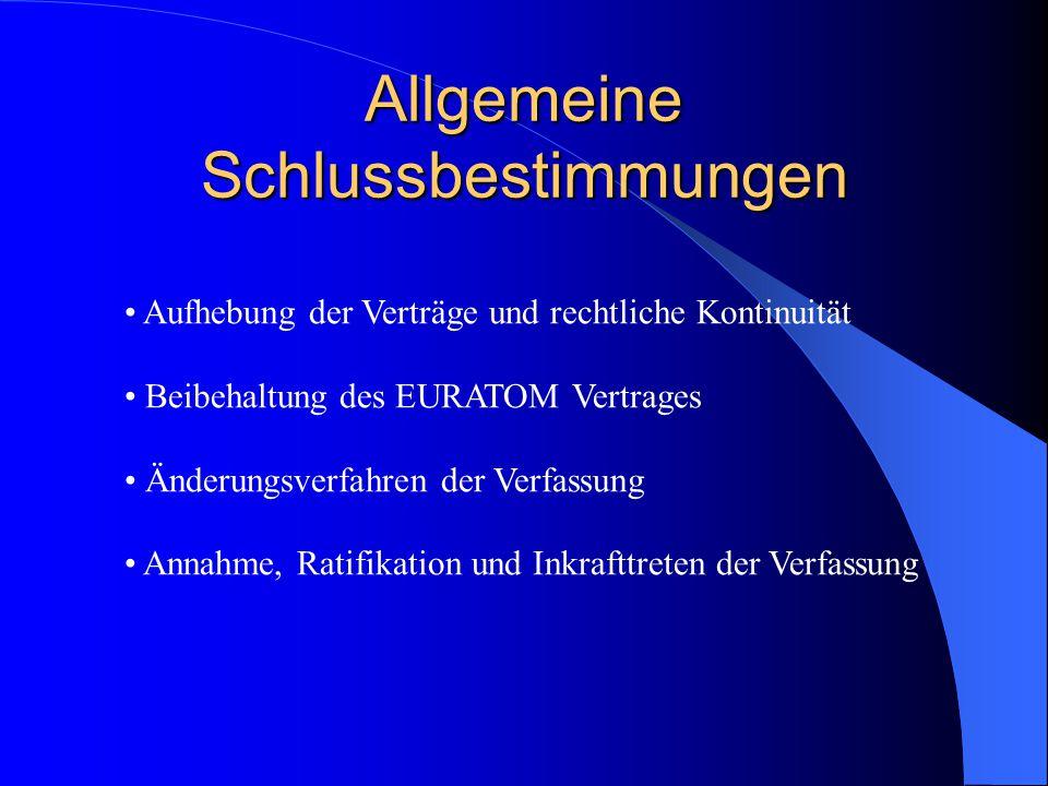 Allgemeine Schlussbestimmungen Aufhebung der Verträge und rechtliche Kontinuität Beibehaltung des EURATOM Vertrages Änderungsverfahren der Verfassung