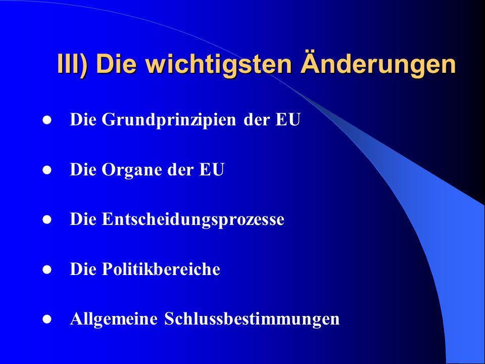 III) Die wichtigsten Änderungen Die Grundprinzipien der EU Die Organe der EU Die Entscheidungsprozesse Die Politikbereiche Allgemeine Schlussbestimmungen