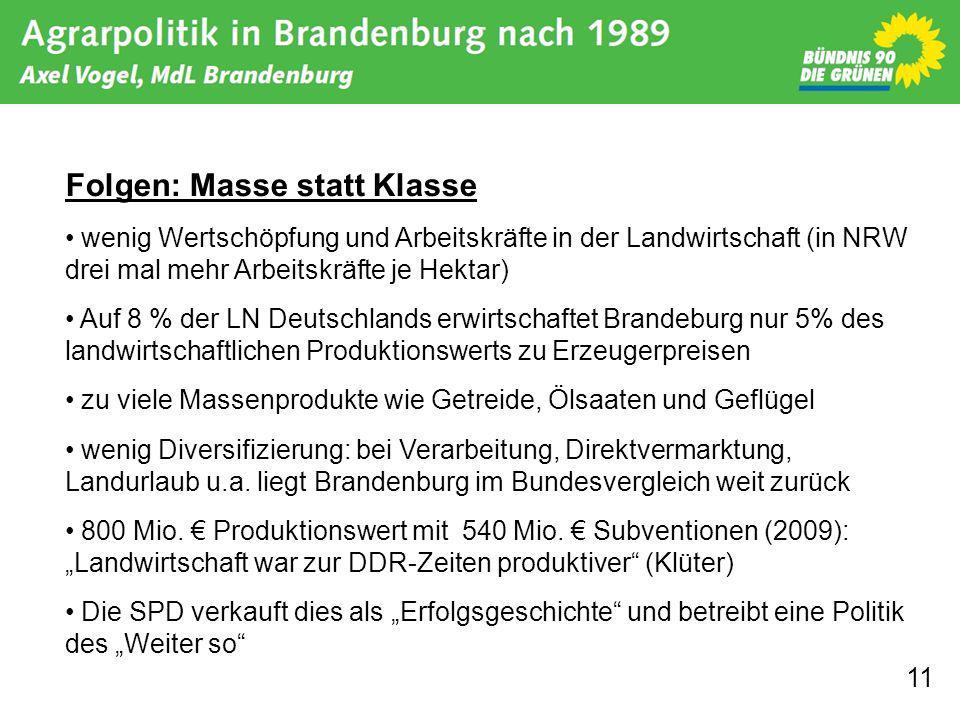 11 Folgen: Masse statt Klasse wenig Wertschöpfung und Arbeitskräfte in der Landwirtschaft (in NRW drei mal mehr Arbeitskräfte je Hektar) Auf 8 % der LN Deutschlands erwirtschaftet Brandeburg nur 5% des landwirtschaftlichen Produktionswerts zu Erzeugerpreisen zu viele Massenprodukte wie Getreide, Ölsaaten und Geflügel wenig Diversifizierung: bei Verarbeitung, Direktvermarktung, Landurlaub u.a.